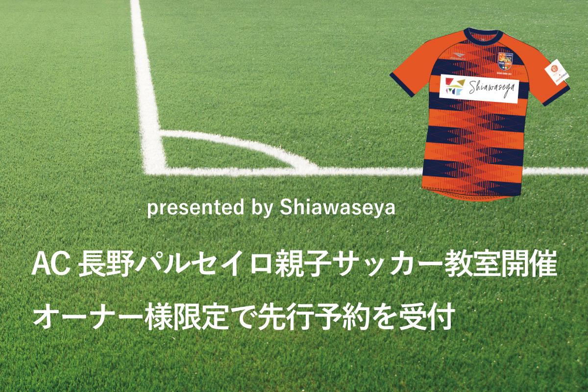 Shiawaseya-【オーナー様限定先行予約】7/31(土)は、しあわせやプレゼンツ「AC長野パルセイロ親子サッカー教室」開催!!